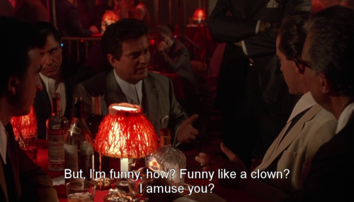 "Scene from Goodfellas with Joe Pesci saying, ""But I'm funny, how? Funny like a clown? I amuse you?"""