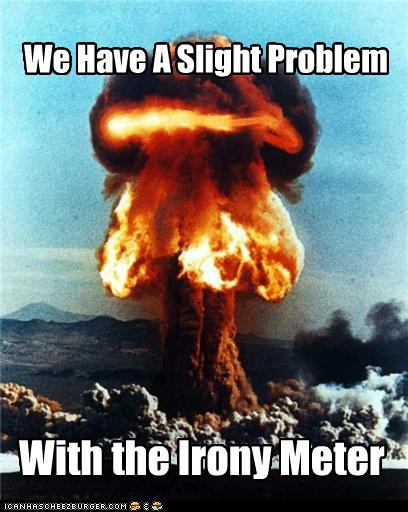 "A photo of a mushroom cloud and the text ""We have a slight problem with the irony meter."""