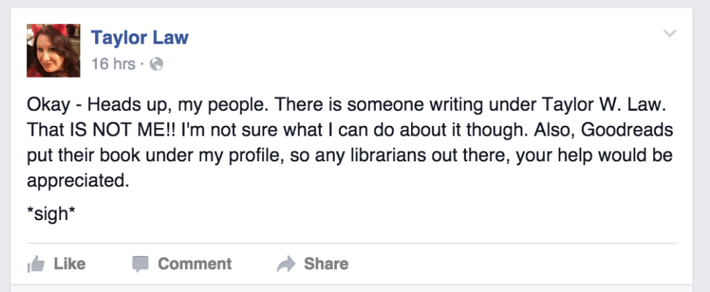 "Taylor Law's FB status update: ""Okay – Heads up, my people. There is someone writing under Taylor W. Law. That IS NOT ME!! I'm not sure what I can do about it though. Also, Goodreads put their book under my profile, so any librarians out there, your help would be appreciated. *sigh*"""