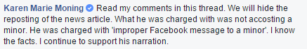 Facebook post: Karen Marie Moning: Read the comments in this thread. We will hide the reposting of the news article. What he was charged with was not accosting a minor. He was charged with 'improper Facebook message to a minor'. I know the facts. I continue to support his narration.