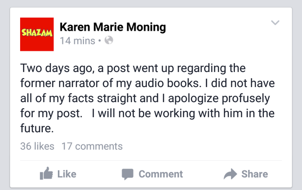 Karen Marie Moning's Facebook page: Two days ago, a post went up regarding the former narrator of my audio books. I did not have all of my facts straight and I apologize profusely for my post. I will not be working with him in the future.