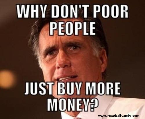 """A photo of Mitt Romney with the words """"Why don't poor people just buy more money?"""""""