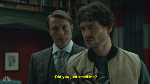 "From TV's Hannibal, Hannibal is standing behind Will Graham, and Will is saying, ""Did you just smell me?"""