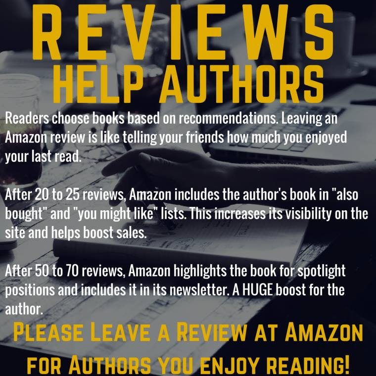 "Graphic that reads: ""Reviews help authors. Readers choose books based on recommendations. Leaving an Amazon review is like telling your friends how much you enjoyed your last read. After 20 to 25 reviews, Amazon includes the author's book in 'also bought' and 'you might like' lists. This increases its visibility on the site and helps boost sales. After 50 to 70 reviews, Amazon highlights the book for spotlight positions and includes it in its newsletter. A HUGE books for the author. PLEASE LEAVE A REVIEW AT AMAZON FOR AUTHORS YOU ENJOY READING!"""