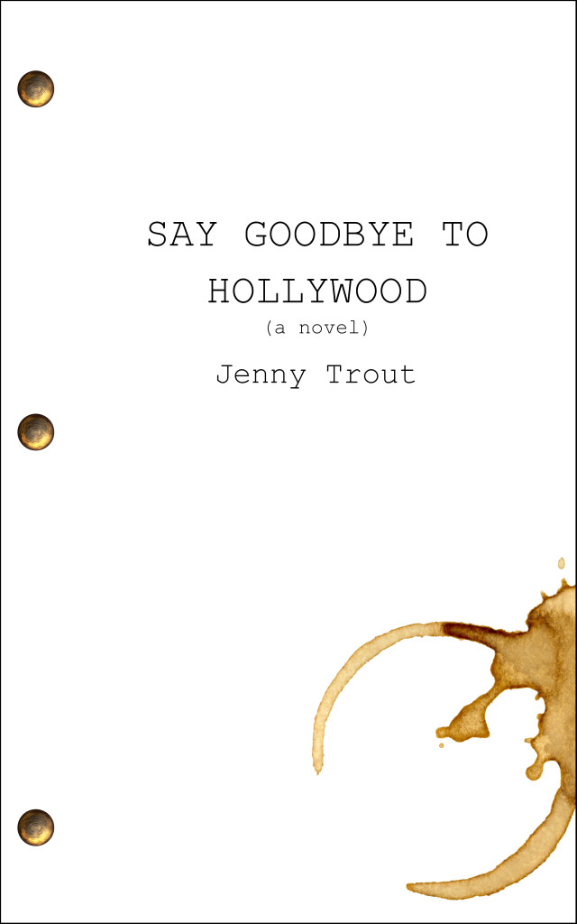 "The cover is made to look like a screenplay fastened with paper brackets. There is a large coffee mug ring stain on the bottom right corner. The text reads ""SAY GOODBYE TO HOLLYWOOD (a novel) Jenny Trout"""