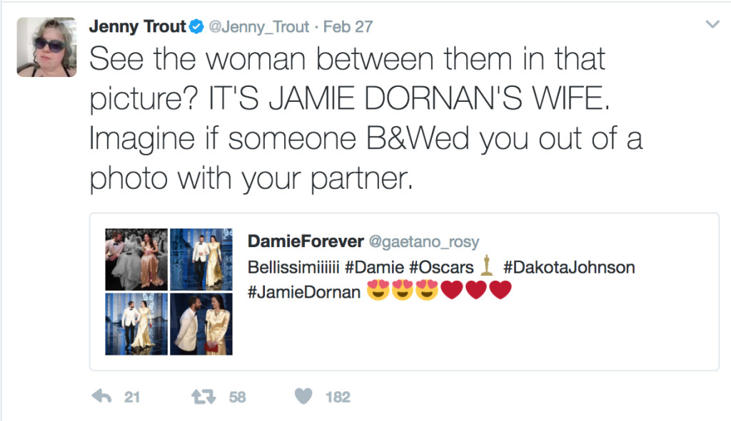 "Here, I've quoted the tweet from DamieForever and added, ""See the woman between them in that picture? IT'S JAMIE DORNAN'S WIFE. Imagine if someone B&Wed you out of a photo with your partner."""