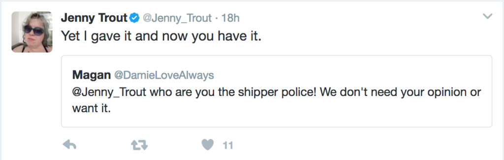 "A quoted tweet: ""@jenny_trout who are you the shipper police! We don't need your opinion or want it."" and my reply, ""Yet I gave it and now you have it."""