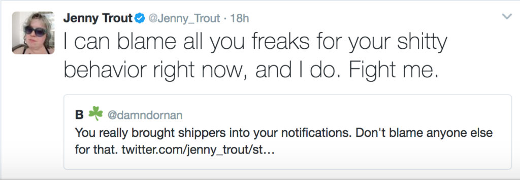 "A quoted tweet, ""You really brought shippers into your notifications. Don't blame anyone else for that."" and my reply, ""I can blame all you freaks for your shitty behavior right now, and I do. Fight me."""