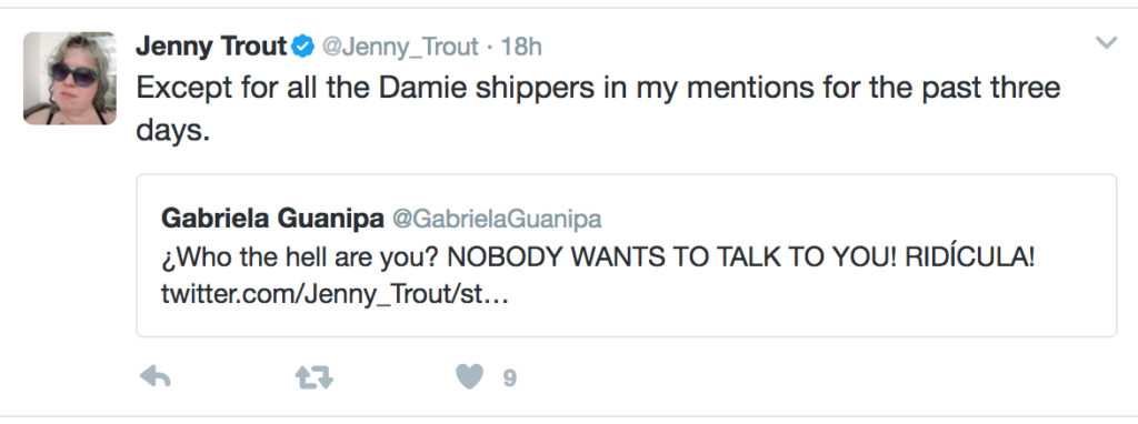 "A quoted tweet: ""Who the hell are you? NOBODY WANTS TO TALK TO YOU! RID´ICULA!"" and my reply, ""Except for all the Damie shippers in my mentions for the past three days."""