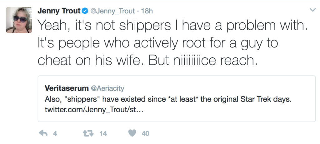 "A quoted tweet: ""Also, 'shippers' have existed since *at least* the original Star Trek days."" and my reply, ""Yeah, it's not shippers I have a problem with. It's people who actively root for a guy to cheat on his wife. But niiiiiice reach."""