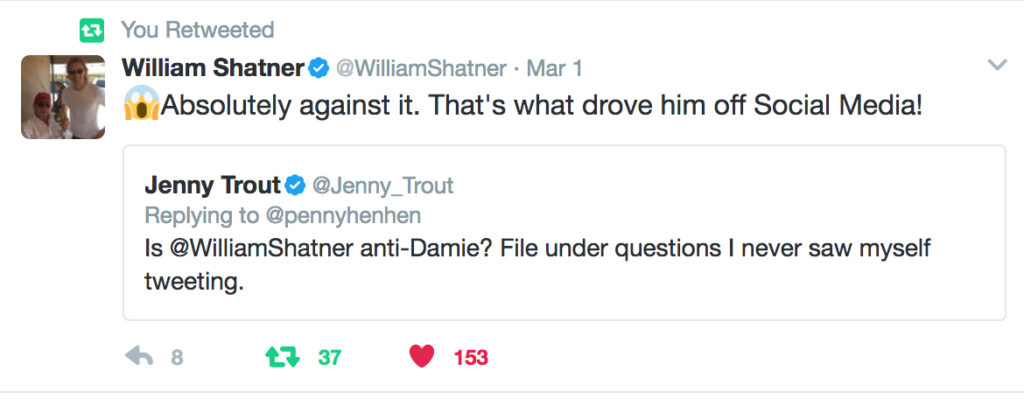 "My tweet, quoted: ""Is @WilliamShatner anti-Damie? File under questions I never saw myself tweeting."" with William God Damn Shatner's reply: ""[shocked smiley face] Absolutely against it. That's what drove him off Social Media!"""