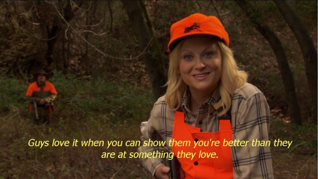 "Leslie Knope on Parks and Rec, from the episode where they go hunting, with the quote, ""Guys love it when you can show them you're better than they are at something they love."""
