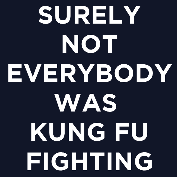 "A black background with white block text that reads, ""Surely not everybody was kung fu fighting"""