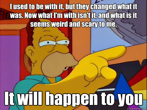 "Grandpa Simpson as a middle-aged man saying, ""I used to be with it, but they changed what it was. Now what I'm with isn't it, and what is it seems weird and scary to me. It will happen to you."""