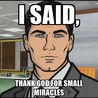 "Sterling Archer, with the words ""I said, thank god for small miracles."""