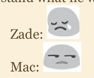 "A screenshot of my kindle. It says ""Zade:"" followed by the single tear emoji, and on the next line it says ""Mac:"" followed by the side-eye emoji."
