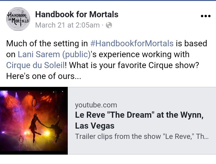 "A Facebook update from the official Handbook For Mortals account: ""Much of the setting in Handbook For Mortals is based on Lani Sarem's experience working with Cirque du Soleil! What is your favorite Cirque show? Here's one of ours..."" followed by a link to highlights from Le Reve on YouTube."