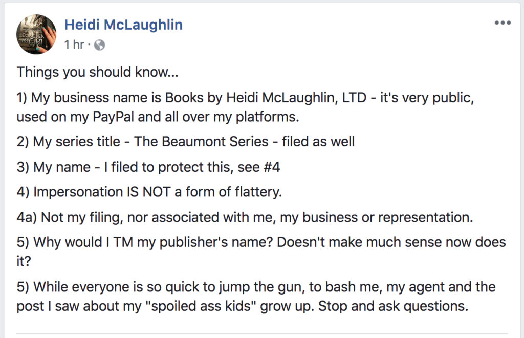 "A FB status from Heidi McLaughlin: Things you should know... 1) My business name is Books by Heidi McLaughlin, LTD - it's very public, used on my PayPal and all over my platforms. 2) My series title - The Beaumont Series - filed as well. 3) My name - I filed to protect this, see #4 4) Impersonation IS NOT a form of flattery. 4a) Not my filing, nor associated with me, my business or representation 5) Why would I TM my publisher's name? Doesn't make much sense now does it? 5) While everyone is so quick to jump the gun, to bash me, my agent and the post I saw about my ""spoiled ass kids"" grow up. Stop and ask questions."""