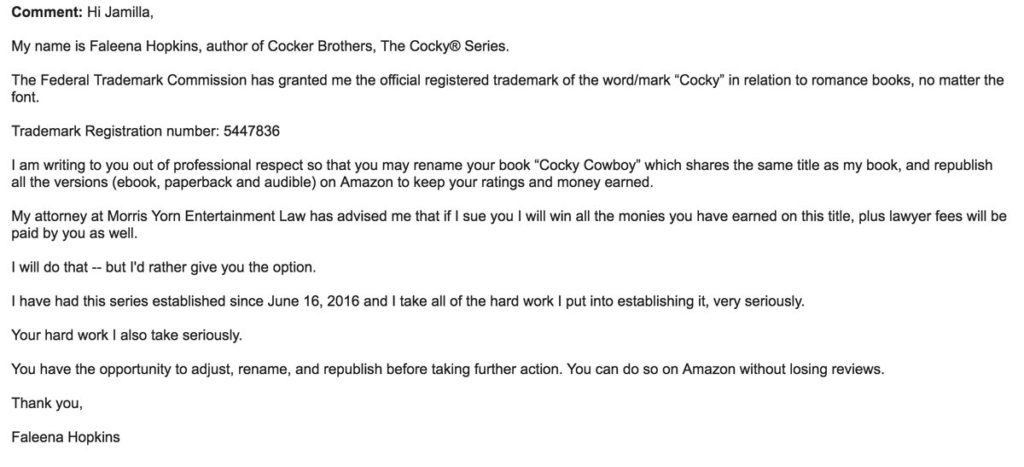 "A screenshot of an email: ""Comment: Hi Jamilla, My name is Faleena Hopkins, author of Cocker Brothers, The Cocky Series. The Federal Trademark Commission has granted me the official registered trademark of the word/mark ""Cocky"" in relation to romance books, no matter the font. Trademark Registration number: 5447836 I am writing to you out of professional respect so that you may rename your book ""Cocky Cowboy"" which shares the same title as my book, and republish all the versions (ebook, paperback, and audible) on Amazon to keep your ratings and money earned. My attorney at Morris Yorn Entertainment Law has advised me that if I sue you I will win all the monies you have earned on this title, plus lawyer fees will be paid by you as well. I will do that -- but I'd rather give you the option. I have had this series established since June 16, 2016 and I take all of the hard work I put into establishing it, very seriously. Your hard work I also take seriously. You have the opportunity to adjust, rename, and republish before taking further action. You can do so on Amazon without losing reviews. Thank you, Faleena Hopkins."