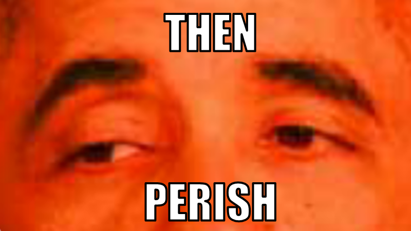 "An orange-filtered closeup photo of Barack Obama's eyes with the words ""Then Perish"" written over it, in the style of the meme."