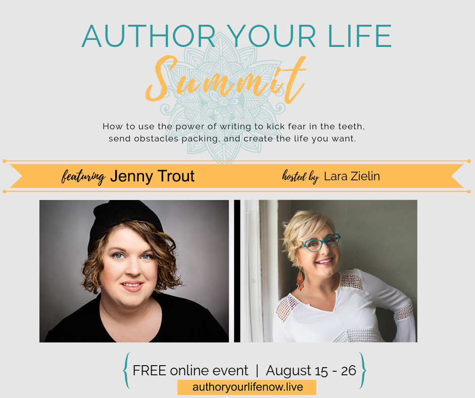 TEXT: Author Your Life Summit How to use the power of writing to kick fear in the teeth, send obstacles packing, and create the life you want. Featuring Jenny Trout hosted by Lara Zielin [images of both authors] FREE online event August 15-26 Authoryourlifenow.live