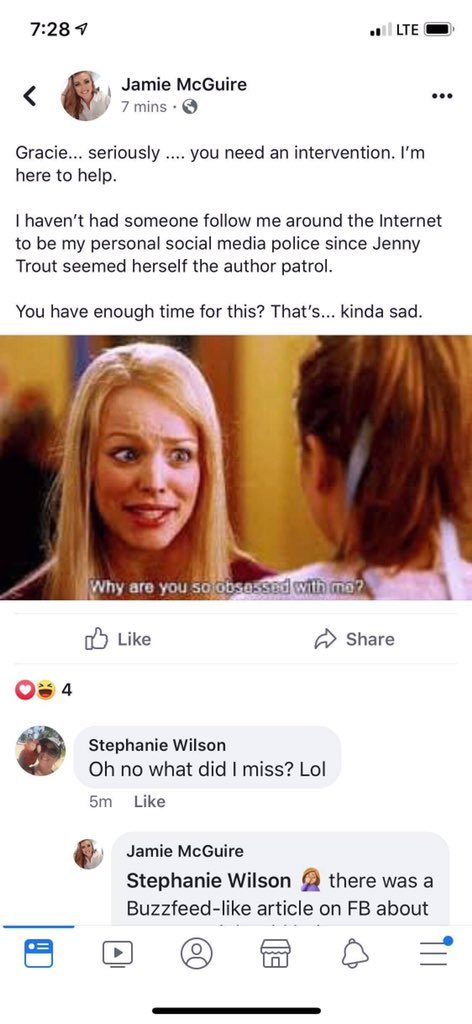 "A facebook post by McGuire that reads: ""Gracie... seriously... you need an intervention. I'm here to help. I haven't had someone follow me around the internet to be my personal social media police since Jenny Trout seemed herself the author patrol. You have enough time for this? That's... kinda sad."" She follows it up with a gif of Regina George from Mean Girls saying, ""Why are you so obsessed with me?"""