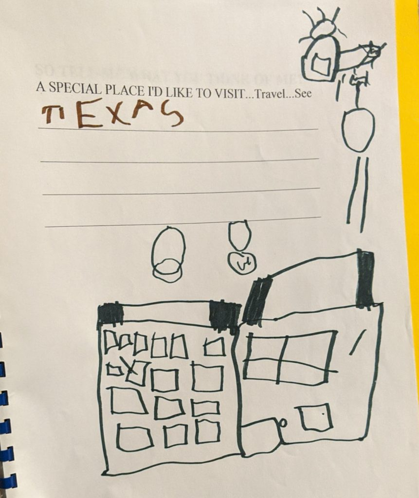 "A page of the book says: A special place I'd like to visit...travel...see..."" My kid has written ""TEXAS"" and below that has drawn a picture of a large building with a helicopter flying over it and bombs falling."